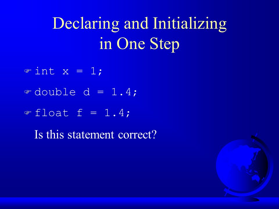 Declaring and Initializing in One Step F int x = 1; F double d = 1.4; F float f = 1.4; Is this statement correct
