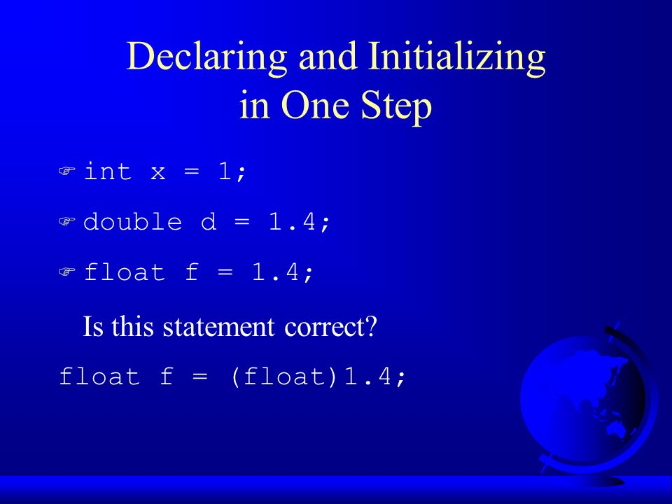 Declaring and Initializing in One Step F int x = 1; F double d = 1.4; F float f = 1.4; Is this statement correct.