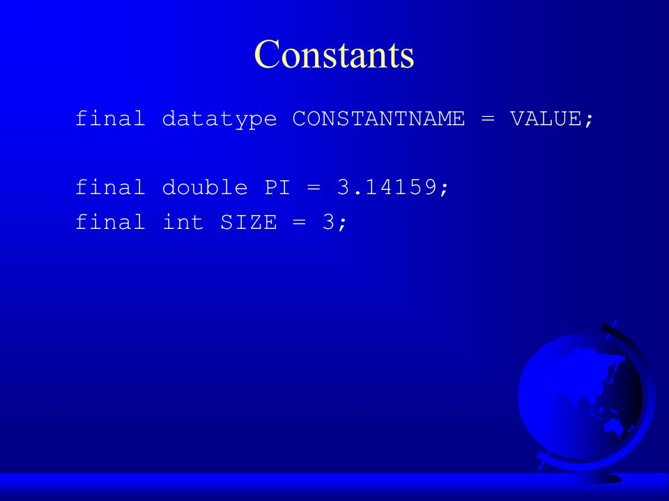 Constants final datatype CONSTANTNAME = VALUE; final double PI = ; final int SIZE = 3;