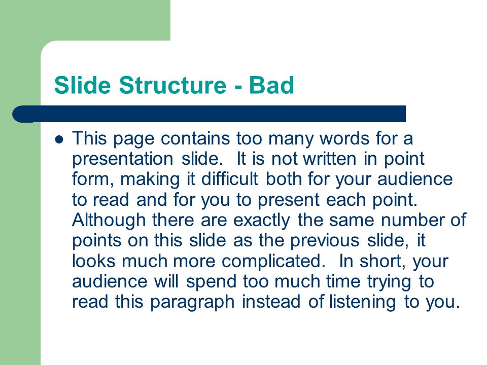 Slide Structure – Good Use 1-2 slides per minute of your presentation Write in point form, not complete sentences Include 4-5 points per slide Avoid wordiness: use key words and phrases only
