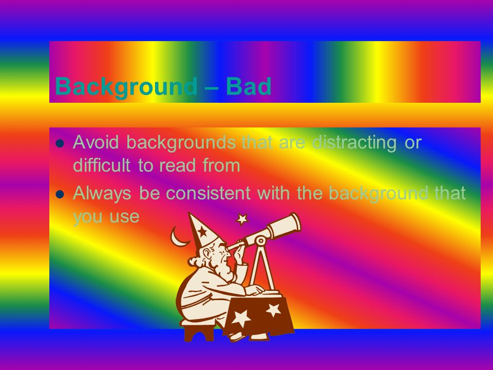 Background - Good Use backgrounds such as this one that are attractive but simple Use backgrounds which are light Use the same background consistently throughout your presentation (You can use a dark background, but make sure your text is very light in comparison so you get good contrast—Prof.