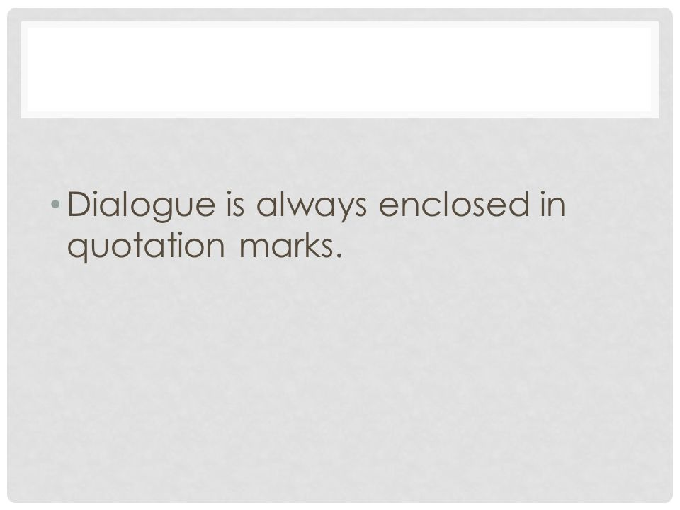 Dialogue is always enclosed in quotation marks.