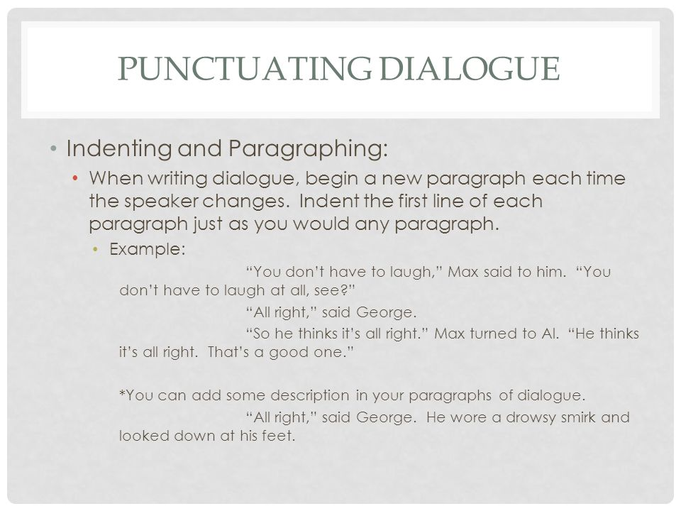 PUNCTUATING DIALOGUE Indenting and Paragraphing: When writing dialogue, begin a new paragraph each time the speaker changes.