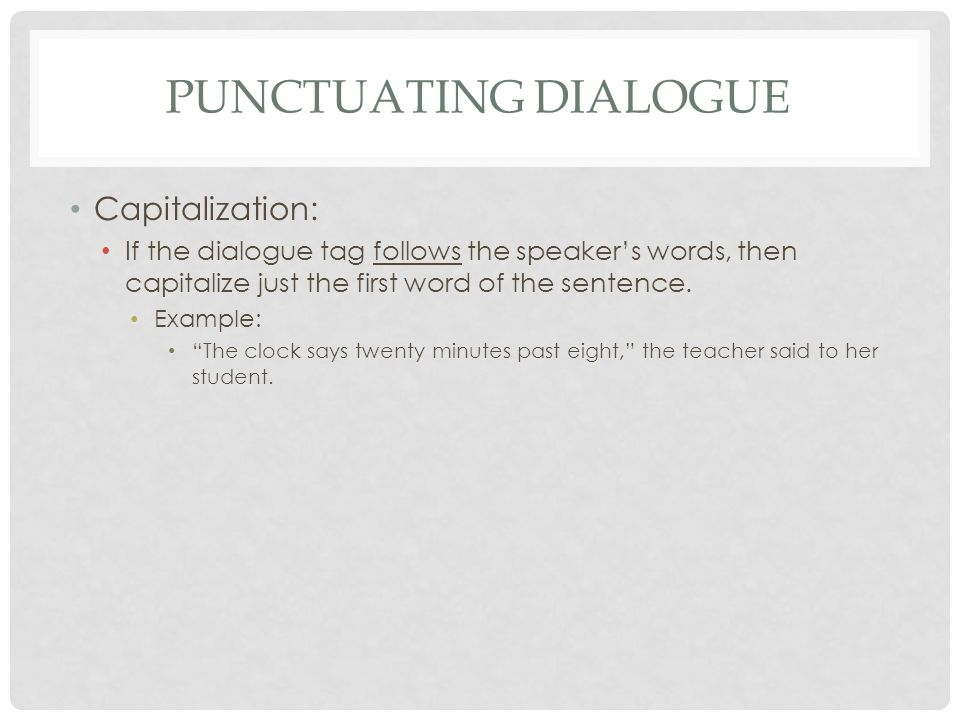 PUNCTUATING DIALOGUE Capitalization: If the dialogue tag follows the speaker's words, then capitalize just the first word of the sentence.