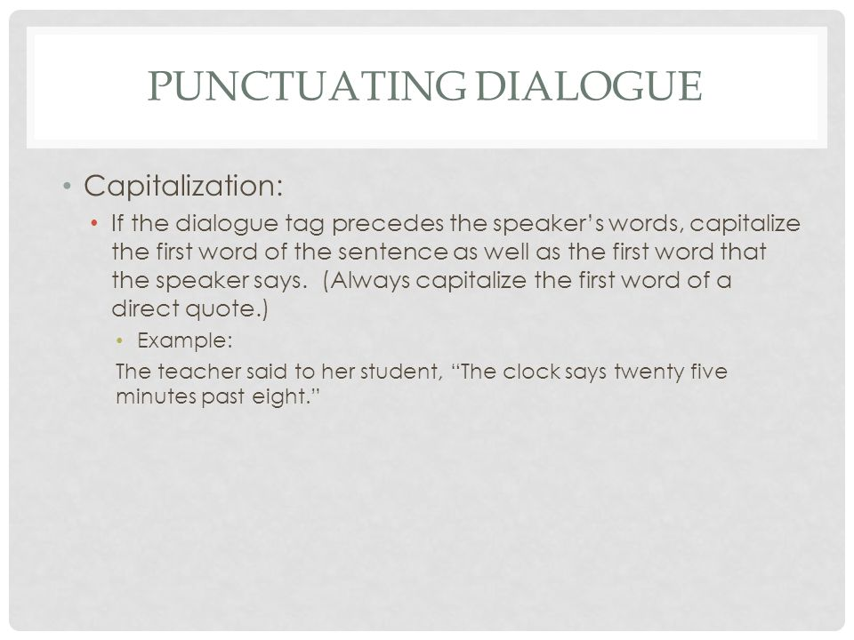 PUNCTUATING DIALOGUE Capitalization: If the dialogue tag precedes the speaker's words, capitalize the first word of the sentence as well as the first word that the speaker says.