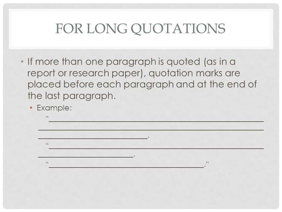 FOR LONG QUOTATIONS If more than one paragraph is quoted (as in a report or research paper), quotation marks are placed before each paragraph and at the end of the last paragraph.