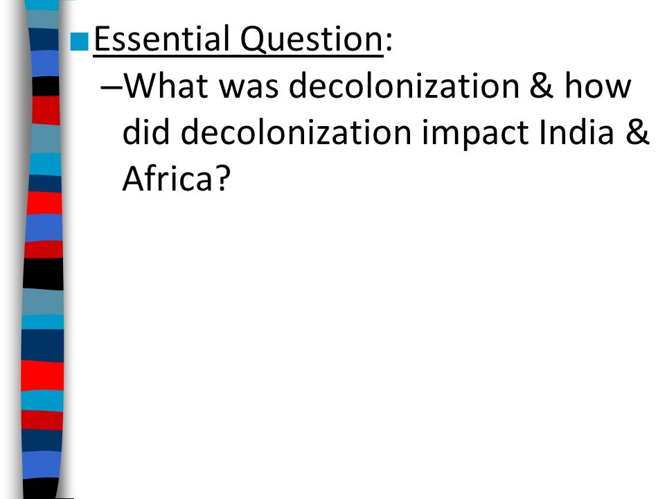 ■ Essential Question: – What was decolonization & how did decolonization impact India & Africa
