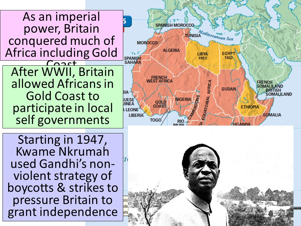 As an imperial power, Britain conquered much of Africa including Gold Coast After WWII, Britain allowed Africans in Gold Coast to participate in local self governments Starting in 1947, Kwame Nkrumah used Gandhi's non- violent strategy of boycotts & strikes to pressure Britain to grant independence