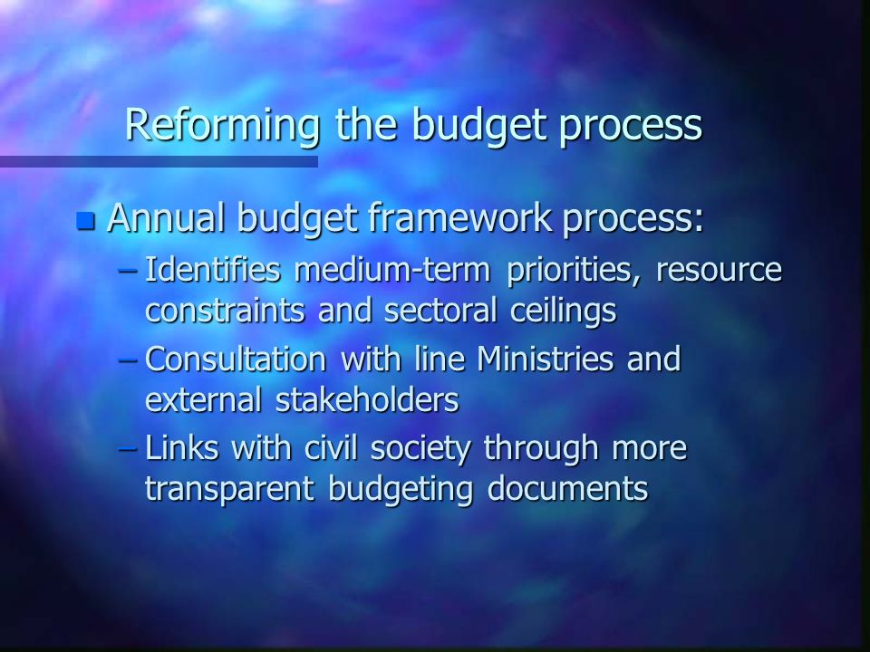 Reforming the budget process n Annual budget framework process: –Identifies medium-term priorities, resource constraints and sectoral ceilings –Consultation with line Ministries and external stakeholders –Links with civil society through more transparent budgeting documents