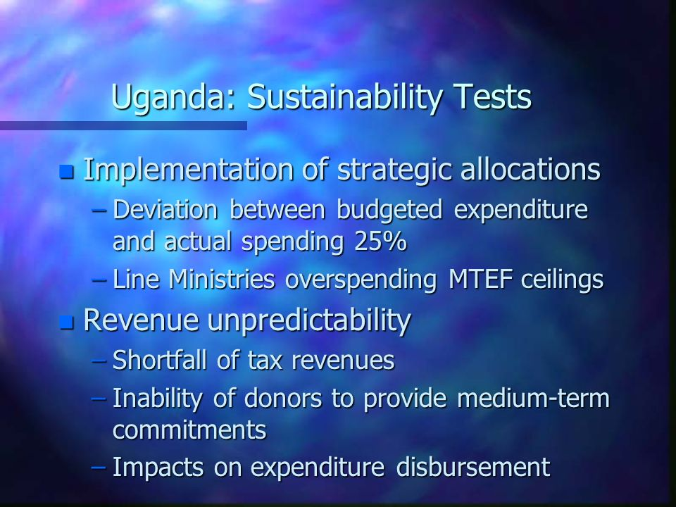 Uganda: Sustainability Tests n Implementation of strategic allocations –Deviation between budgeted expenditure and actual spending 25% –Line Ministries overspending MTEF ceilings n Revenue unpredictability –Shortfall of tax revenues –Inability of donors to provide medium-term commitments –Impacts on expenditure disbursement