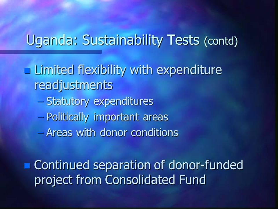 Uganda: Sustainability Tests (contd) n Limited flexibility with expenditure readjustments –Statutory expenditures –Politically important areas –Areas with donor conditions n Continued separation of donor-funded project from Consolidated Fund