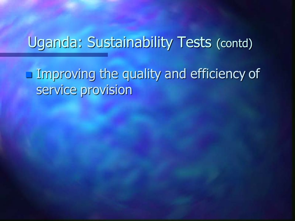 Uganda: Sustainability Tests (contd) n Improving the quality and efficiency of service provision