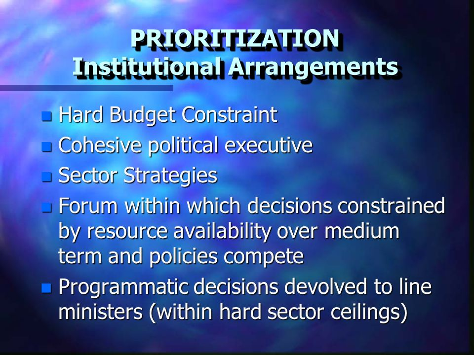 n Hard Budget Constraint n Cohesive political executive n Sector Strategies n Forum within which decisions constrained by resource availability over medium term and policies compete n Programmatic decisions devolved to line ministers (within hard sector ceilings) PRIORITIZATION Institutional Arrangements