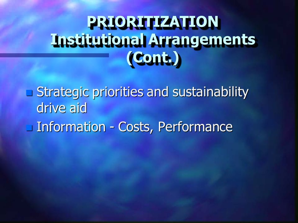 PRIORITIZATION Institutional Arrangements (Cont.) n Strategic priorities and sustainability drive aid n Information - Costs, Performance