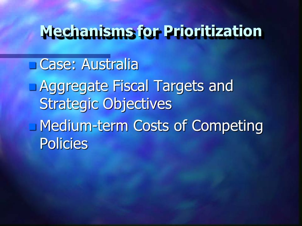 Mechanisms for Prioritization n Case: Australia n Aggregate Fiscal Targets and Strategic Objectives n Medium-term Costs of Competing Policies