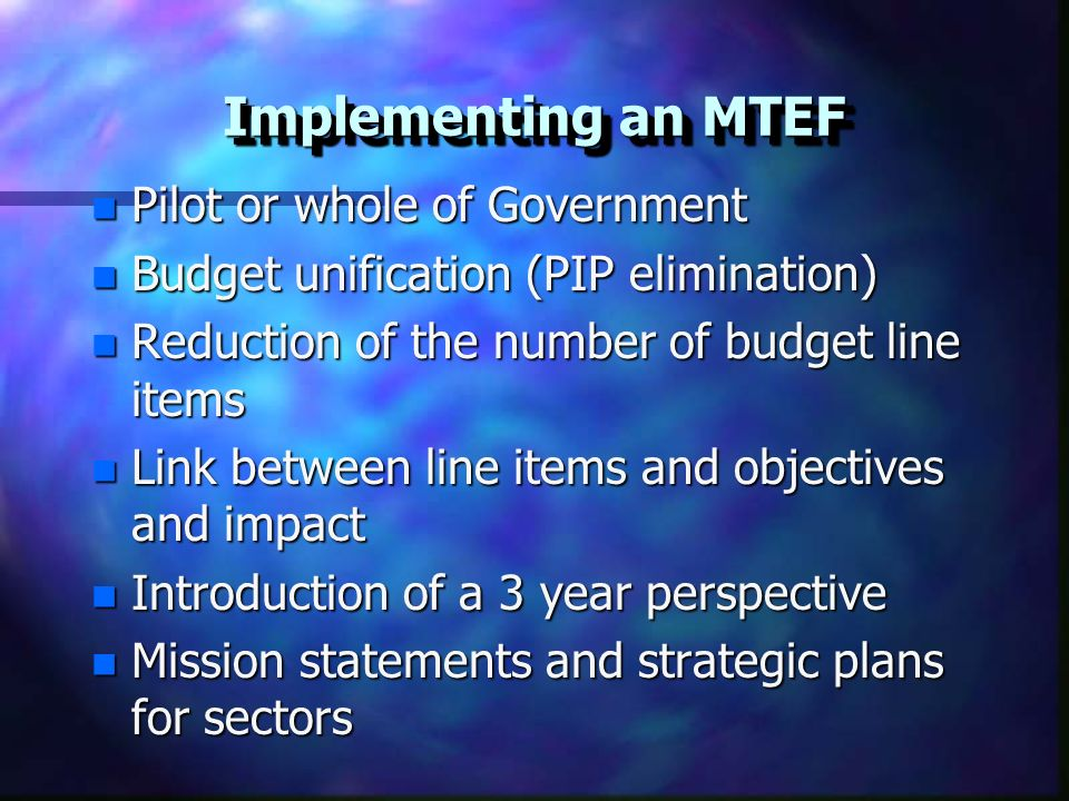 Implementing an MTEF n Pilot or whole of Government n Budget unification (PIP elimination) n Reduction of the number of budget line items n Link between line items and objectives and impact n Introduction of a 3 year perspective n Mission statements and strategic plans for sectors