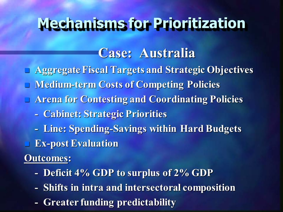 Mechanisms for Prioritization Case: Australia Case: Australia n Aggregate Fiscal Targets and Strategic Objectives n Medium-term Costs of Competing Policies n Arena for Contesting and Coordinating Policies - Cabinet: Strategic Priorities - Line: Spending-Savings within Hard Budgets n Ex-post Evaluation Outcomes: - Deficit 4% GDP to surplus of 2% GDP - Shifts in intra and intersectoral composition - Greater funding predictability