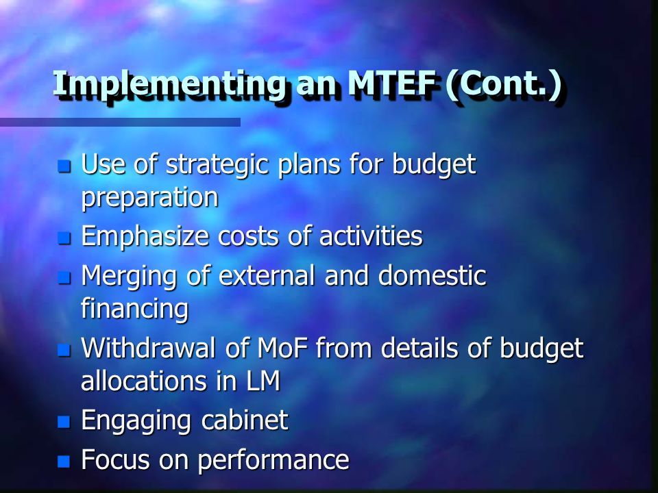 Implementing an MTEF (Cont.) n Use of strategic plans for budget preparation n Emphasize costs of activities n Merging of external and domestic financing n Withdrawal of MoF from details of budget allocations in LM n Engaging cabinet n Focus on performance