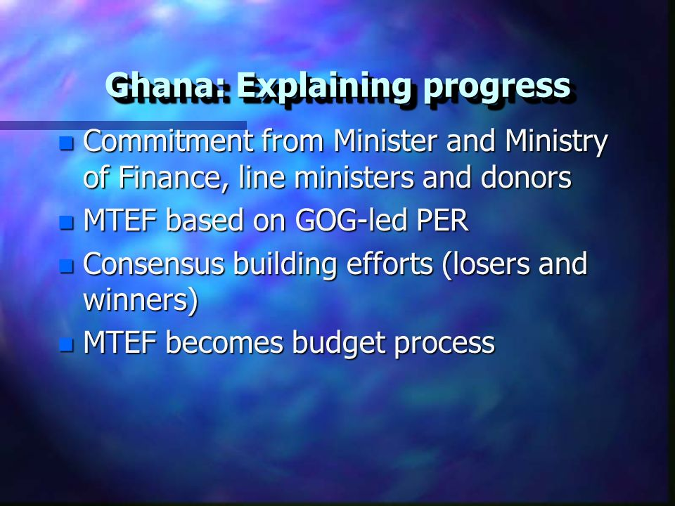 Ghana: Explaining progress n Commitment from Minister and Ministry of Finance, line ministers and donors n MTEF based on GOG-led PER n Consensus building efforts (losers and winners) n MTEF becomes budget process