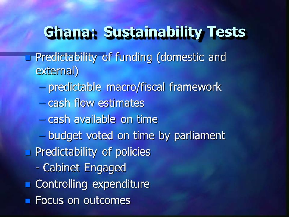 Ghana: Sustainability Tests n Predictability of funding (domestic and external) –predictable macro/fiscal framework –cash flow estimates –cash available on time –budget voted on time by parliament n Predictability of policies - Cabinet Engaged n Controlling expenditure n Focus on outcomes