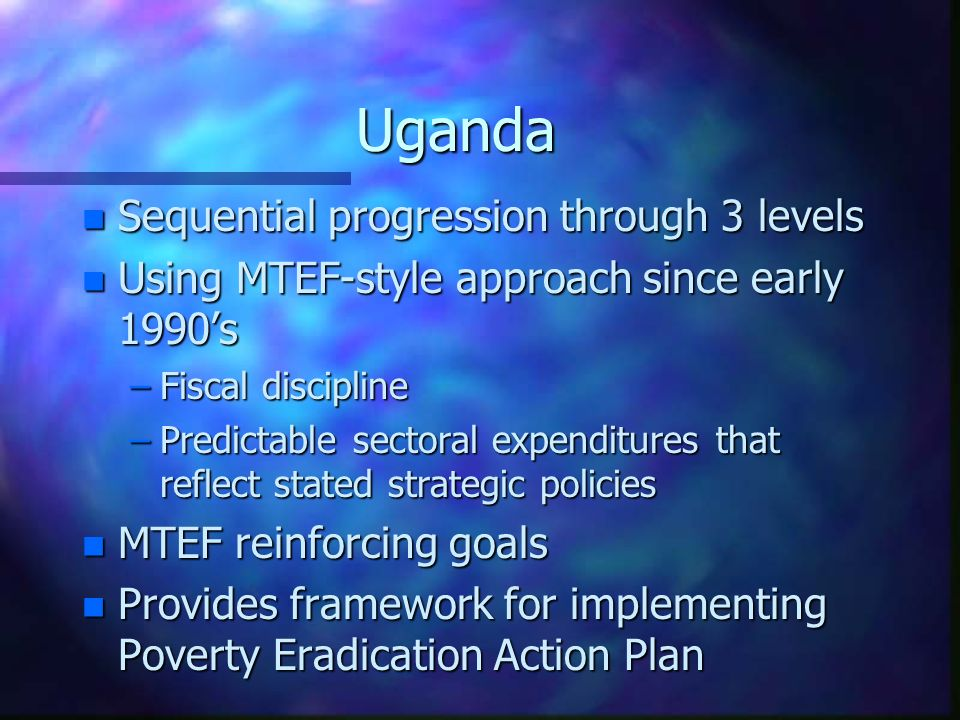 Uganda n Sequential progression through 3 levels n Using MTEF-style approach since early 1990's –Fiscal discipline –Predictable sectoral expenditures that reflect stated strategic policies n MTEF reinforcing goals n Provides framework for implementing Poverty Eradication Action Plan
