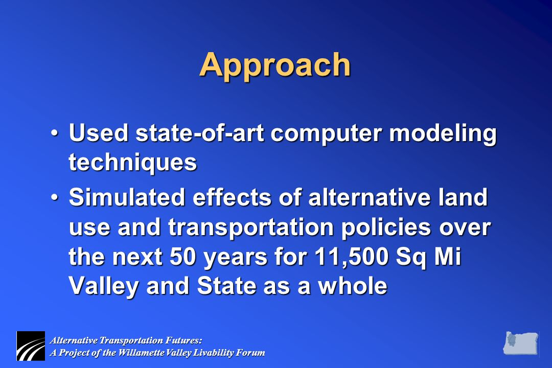Alternative Transportation Futures: A Project of the Willamette Valley Livability Forum Approach Used state-of-art computer modeling techniquesUsed state-of-art computer modeling techniques Simulated effects of alternative land use and transportation policies over the next 50 years for 11,500 Sq Mi Valley and State as a wholeSimulated effects of alternative land use and transportation policies over the next 50 years for 11,500 Sq Mi Valley and State as a whole
