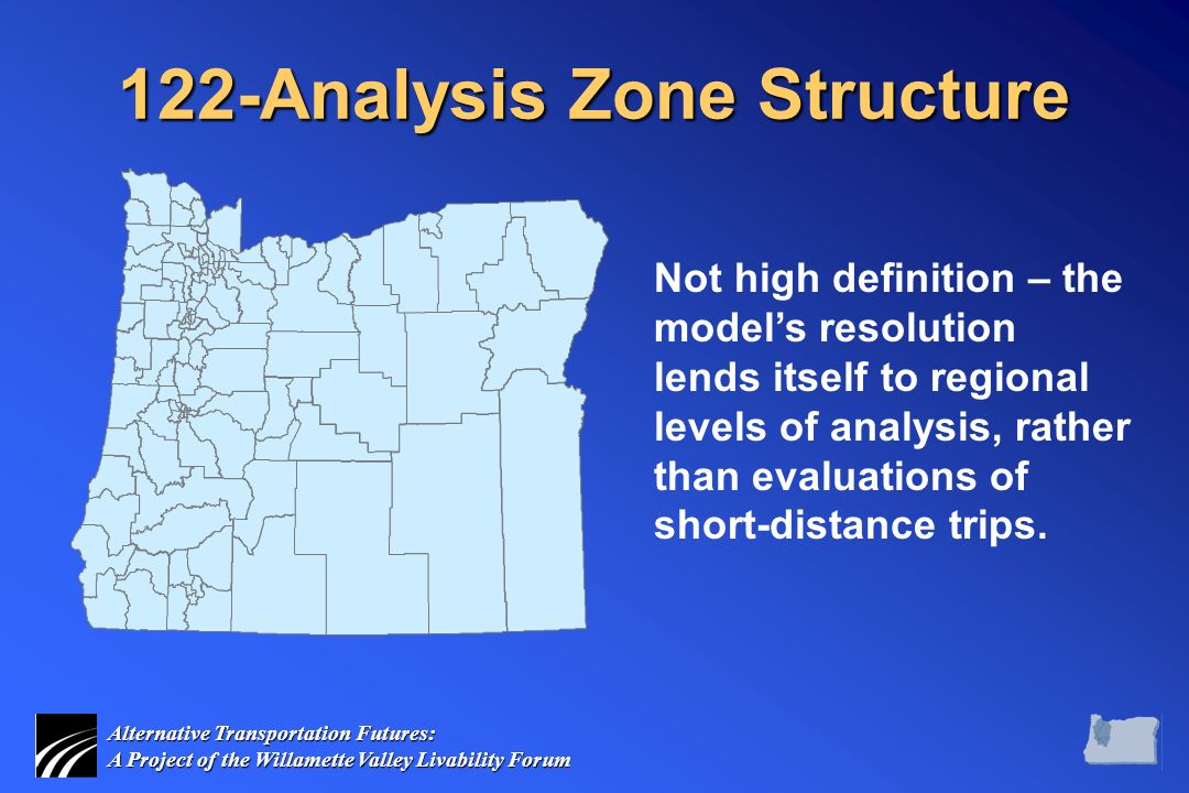 Alternative Transportation Futures: A Project of the Willamette Valley Livability Forum 122-Analysis Zone Structure Not high definition – the model's resolution lends itself to regional levels of analysis, rather than evaluations of short-distance trips.