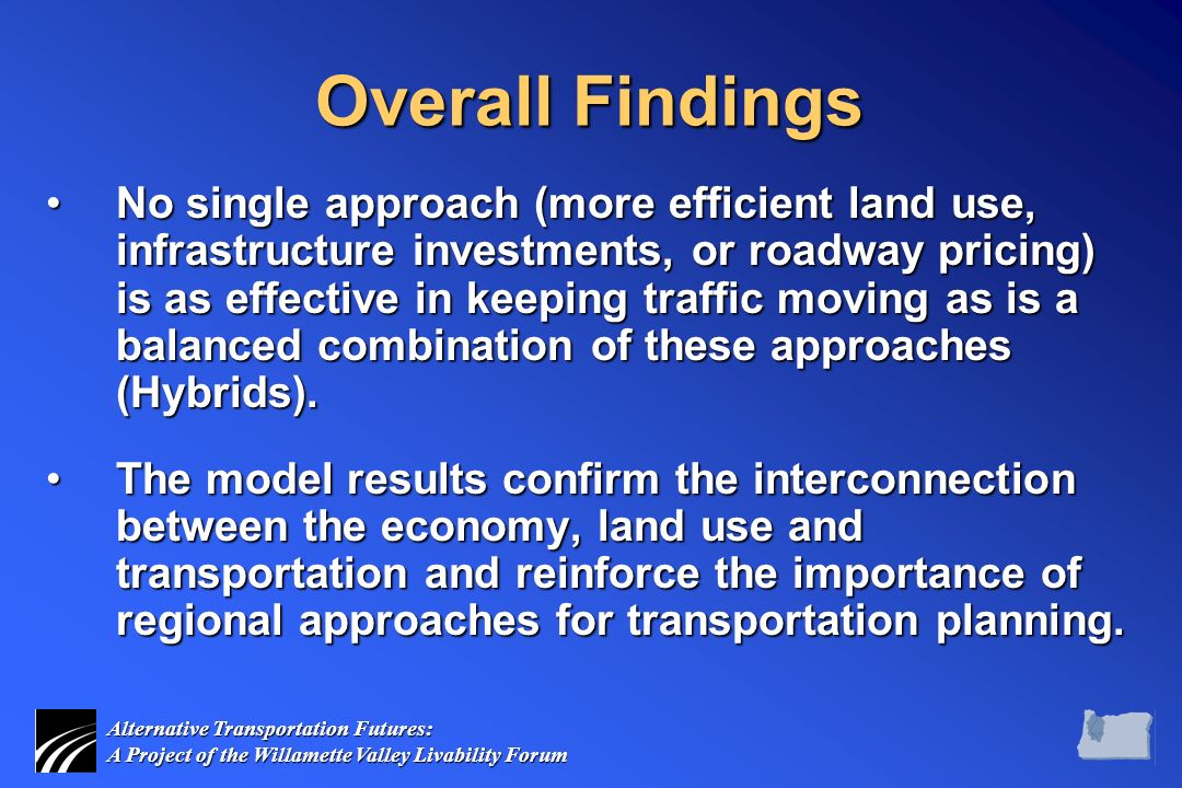 Alternative Transportation Futures: A Project of the Willamette Valley Livability Forum Overall Findings No single approach (more efficient land use, infrastructure investments, or roadway pricing) is as effective in keeping traffic moving as is a balanced combination of these approaches (Hybrids).No single approach (more efficient land use, infrastructure investments, or roadway pricing) is as effective in keeping traffic moving as is a balanced combination of these approaches (Hybrids).