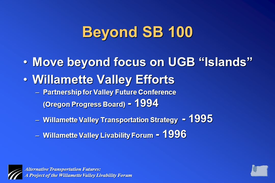 Alternative Transportation Futures: A Project of the Willamette Valley Livability Forum Beyond SB 100 Move beyond focus on UGB Islands Move beyond focus on UGB Islands Willamette Valley EffortsWillamette Valley Efforts –Partnership for Valley Future Conference (Oregon Progress Board) - 1994 –Willamette Valley Transportation Strategy - 1995 –Willamette Valley Livability Forum - 1996