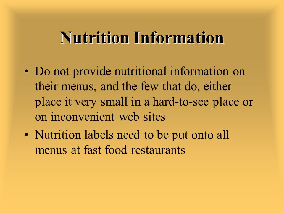 Nutrition Information Do not provide nutritional information on their menus, and the few that do, either place it very small in a hard-to-see place or on inconvenient web sites Nutrition labels need to be put onto all menus at fast food restaurants