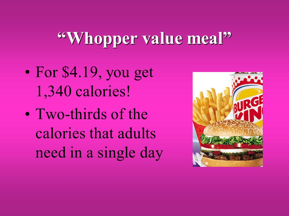 Whopper value meal For $4.19, you get 1,340 calories.