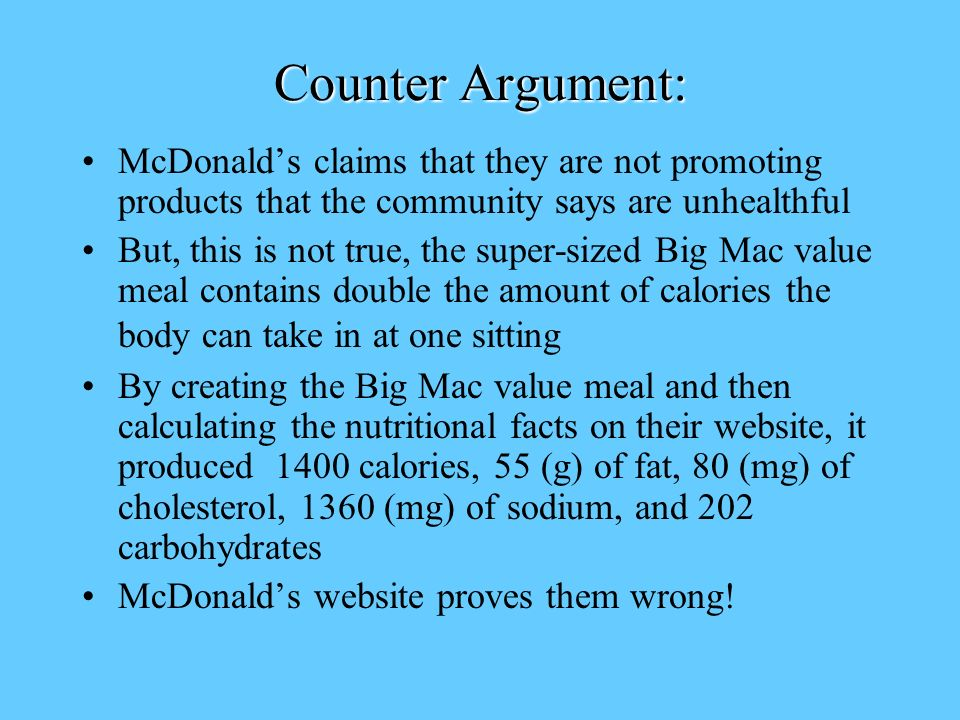 Counter Argument: McDonald's claims that they are not promoting products that the community says are unhealthful But, this is not true, the super-sized Big Mac value meal contains double the amount of calories the body can take in at one sitting By creating the Big Mac value meal and then calculating the nutritional facts on their website, it produced 1400 calories, 55 (g) of fat, 80 (mg) of cholesterol, 1360 (mg) of sodium, and 202 carbohydrates McDonald's website proves them wrong!