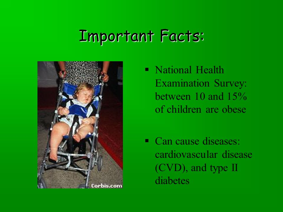Important Facts:  National Health Examination Survey: between 10 and 15% of children are obese  Can cause diseases: cardiovascular disease (CVD), and type II diabetes