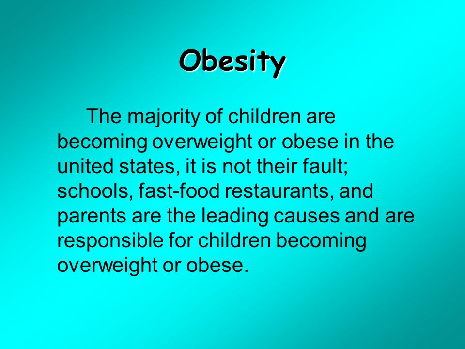 Obesity The majority of children are becoming overweight or obese in the united states, it is not their fault; schools, fast-food restaurants, and parents are the leading causes and are responsible for children becoming overweight or obese.