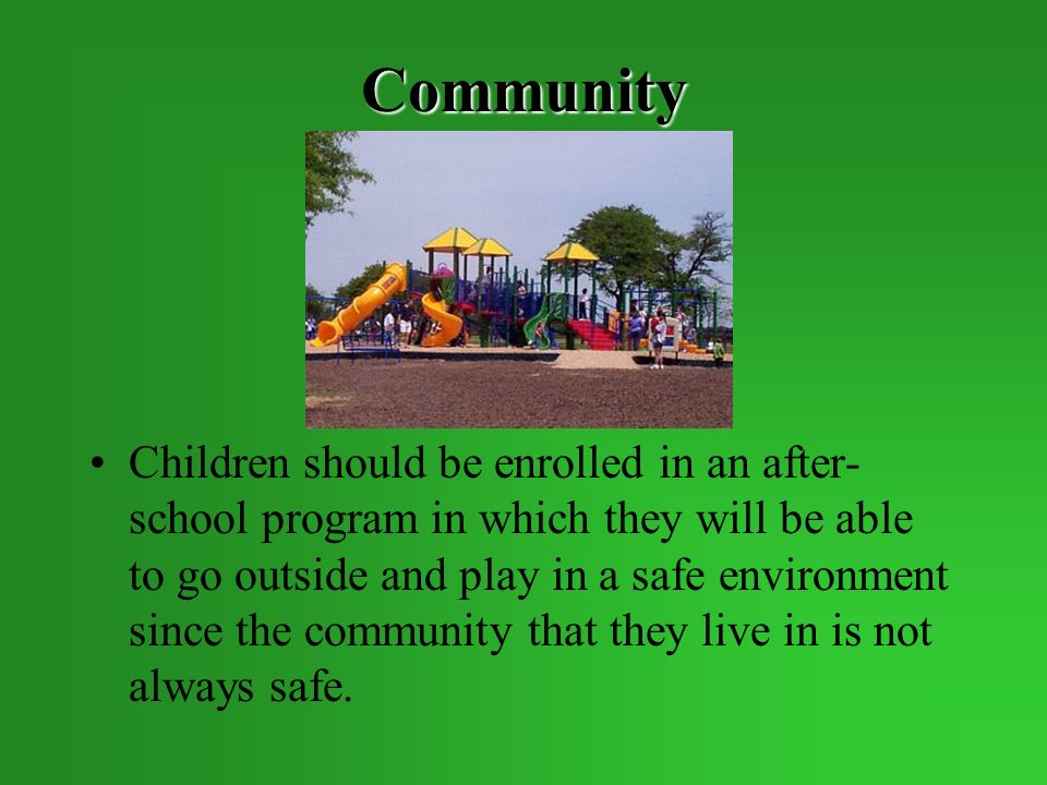 Community Children should be enrolled in an after- school program in which they will be able to go outside and play in a safe environment since the community that they live in is not always safe.
