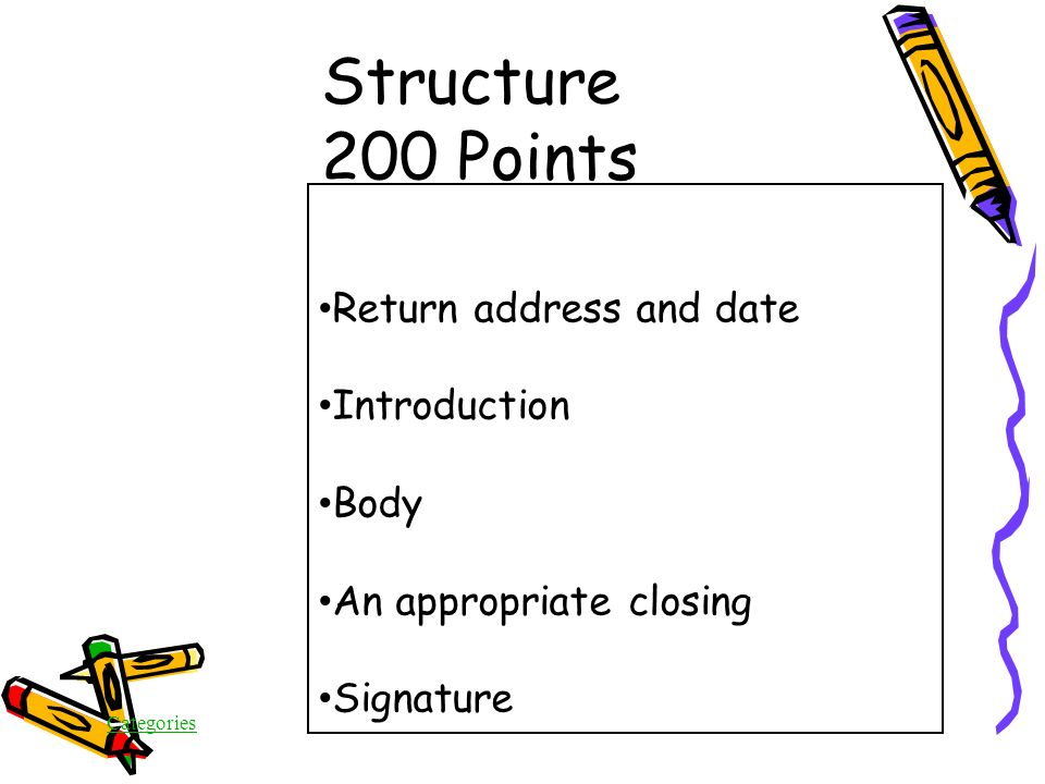 Categories Structure 200 Points In addition to a salutation/greeting, what are TWO another important features of a letter