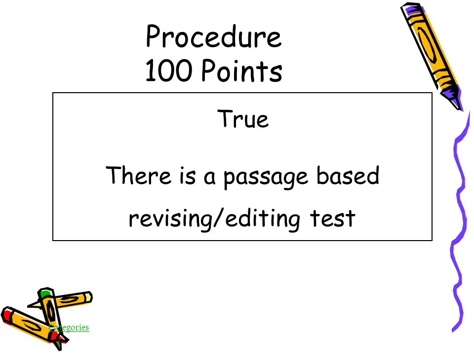 Categories True/False In addition to a Writing Task, there is a multiple choice revising/editing test Procedure 100 Points