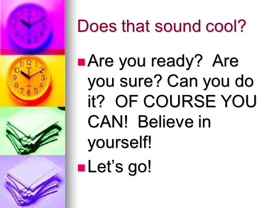 Does that sound cool. Are you ready. Are you sure.