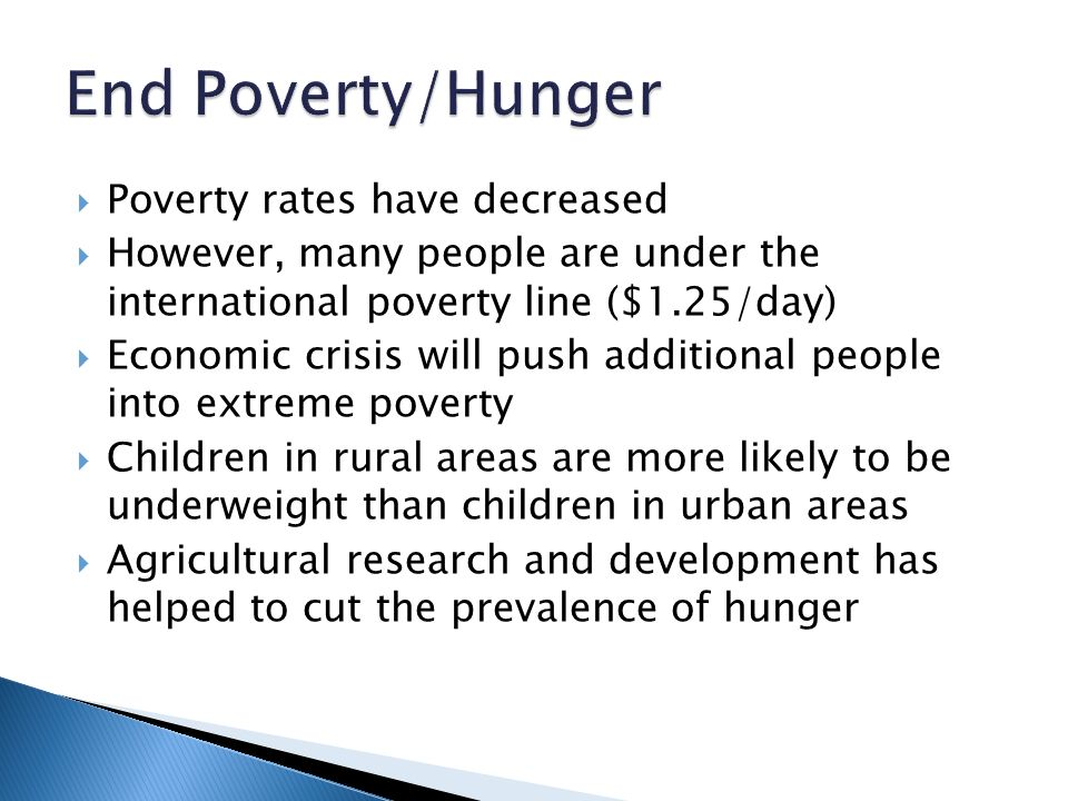 Poverty rates have decreased  However, many people are under the international poverty line ($1.25/day)  Economic crisis will push additional people into extreme poverty  Children in rural areas are more likely to be underweight than children in urban areas  Agricultural research and development has helped to cut the prevalence of hunger