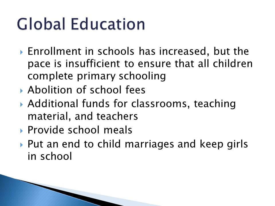  Enrollment in schools has increased, but the pace is insufficient to ensure that all children complete primary schooling  Abolition of school fees  Additional funds for classrooms, teaching material, and teachers  Provide school meals  Put an end to child marriages and keep girls in school