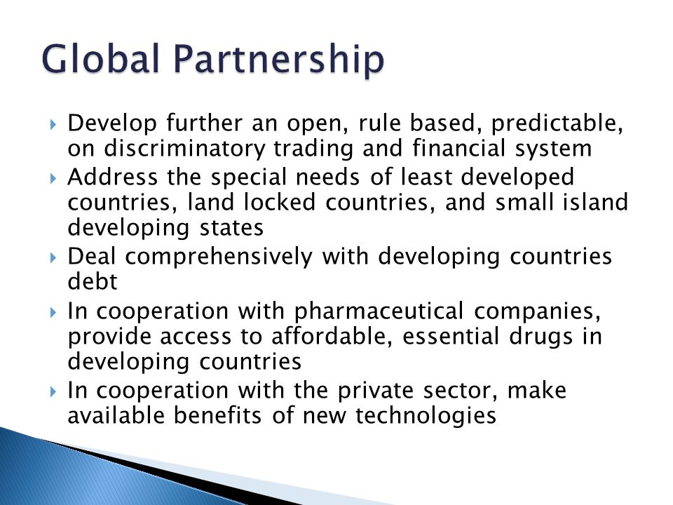  Develop further an open, rule based, predictable, on discriminatory trading and financial system  Address the special needs of least developed countries, land locked countries, and small island developing states  Deal comprehensively with developing countries debt  In cooperation with pharmaceutical companies, provide access to affordable, essential drugs in developing countries  In cooperation with the private sector, make available benefits of new technologies