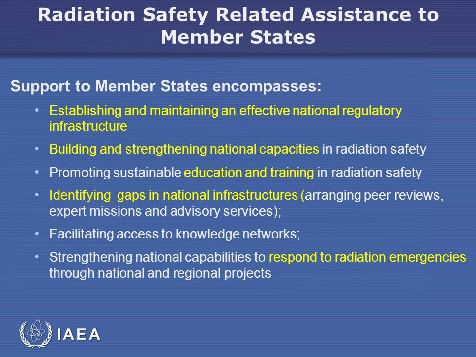 IAEA Radiation Safety Related Assistance to Member States Support to Member States encompasses: Establishing and maintaining an effective national regulatory infrastructure Building and strengthening national capacities in radiation safety Promoting sustainable education and training in radiation safety Identifying gaps in national infrastructures (arranging peer reviews, expert missions and advisory services); Facilitating access to knowledge networks; Strengthening national capabilities to respond to radiation emergencies through national and regional projects