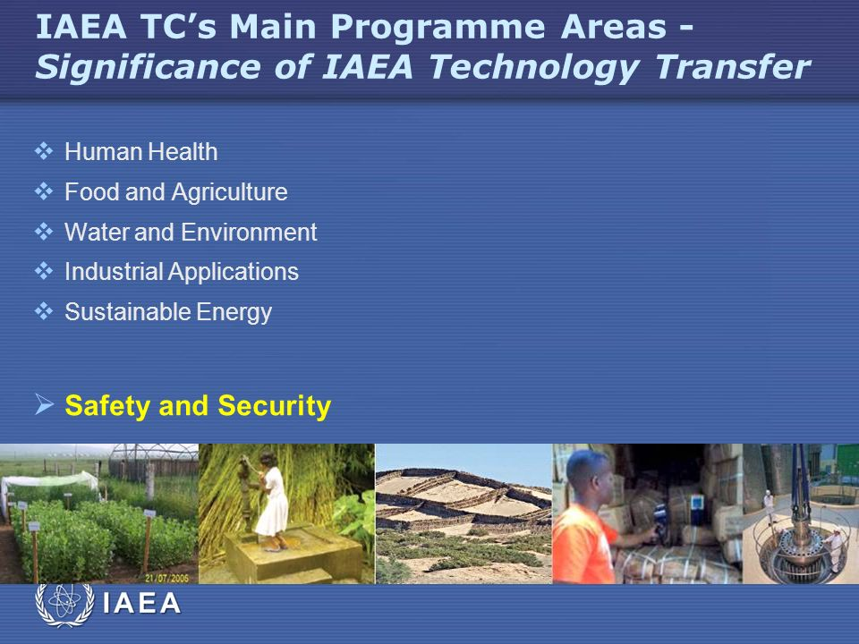 IAEA IAEA TC's Main Programme Areas - Significance of IAEA Technology Transfer  Human Health  Food and Agriculture  Water and Environment  Industrial Applications  Sustainable Energy  Safety and Security