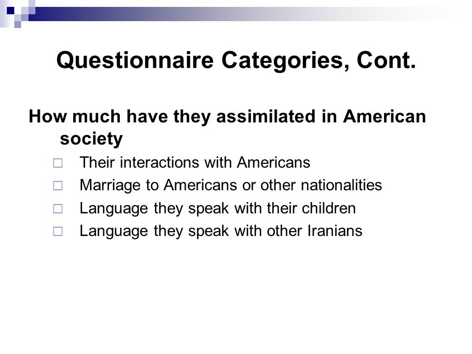 How much have they assimilated in American society  Their interactions with Americans  Marriage to Americans or other nationalities  Language they speak with their children  Language they speak with other Iranians Questionnaire Categories, Cont.