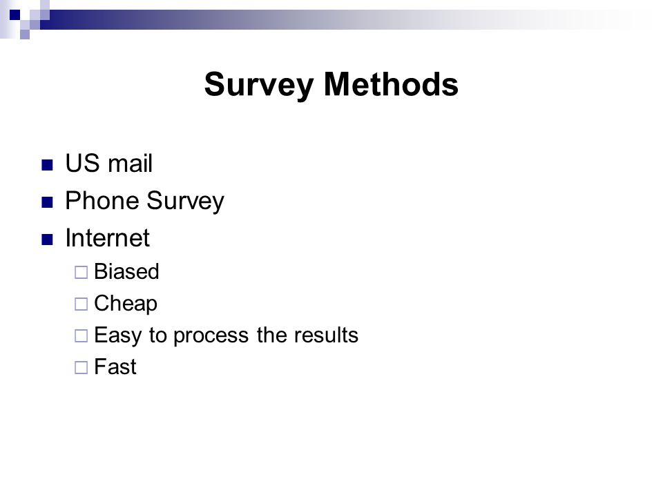 Survey Methods US mail Phone Survey Internet  Biased  Cheap  Easy to process the results  Fast