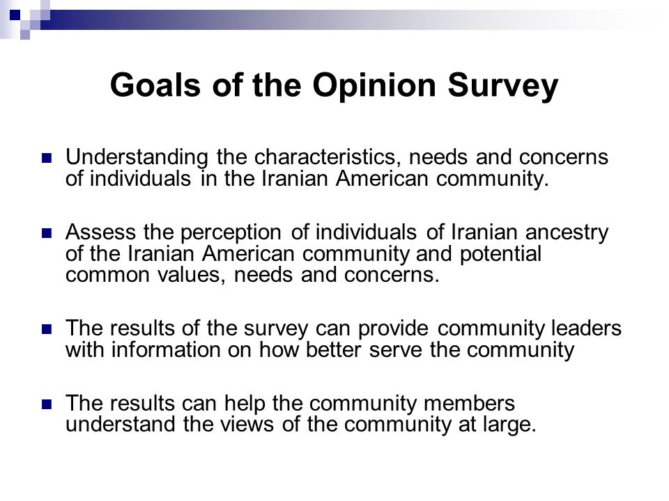 Goals of the Opinion Survey Understanding the characteristics, needs and concerns of individuals in the Iranian American community.