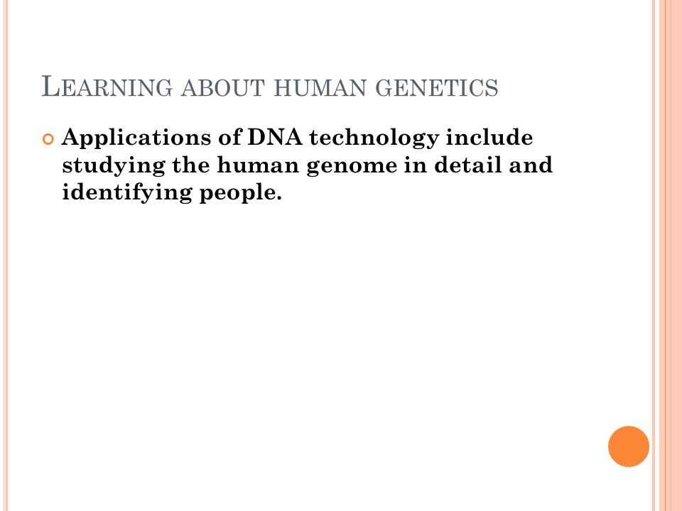 L EARNING ABOUT HUMAN GENETICS Applications of DNA technology include studying the human genome in detail and identifying people.