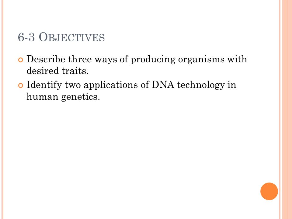 6-3 O BJECTIVES Describe three ways of producing organisms with desired traits.