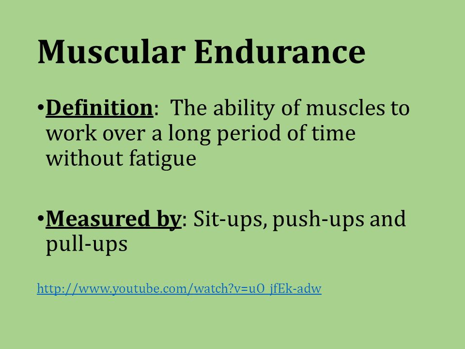 Muscular Endurance Definition: The ability of muscles to work over a long period of time without fatigue Measured by: Sit-ups, push-ups and pull-ups   v=uO_jfEk-adw