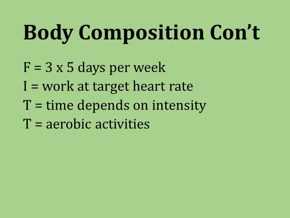 Body Composition Con't F = 3 x 5 days per week I = work at target heart rate T = time depends on intensity T = aerobic activities